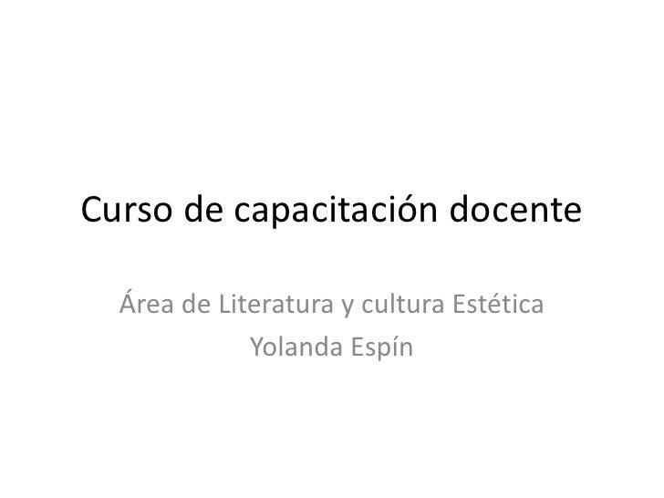 Curso de capacitación docente <br />Área de Literatura y cultura Estética<br />Yolanda Espín<br />