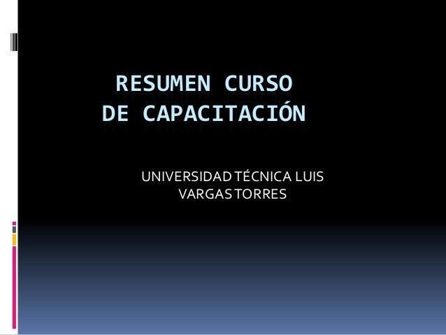 RESUMEN CURSO DE CAPACITACIÓN UNIVERSIDADTÉCNICA LUIS VARGASTORRES