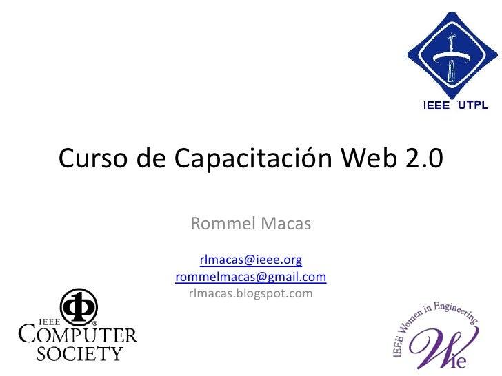 Curso de Capacitación Web 2.0<br />Rommel Macas<br />rlmacas@ieee.org<br />rommelmacas@gmail.com<br />rlmacas.blogspot.com...