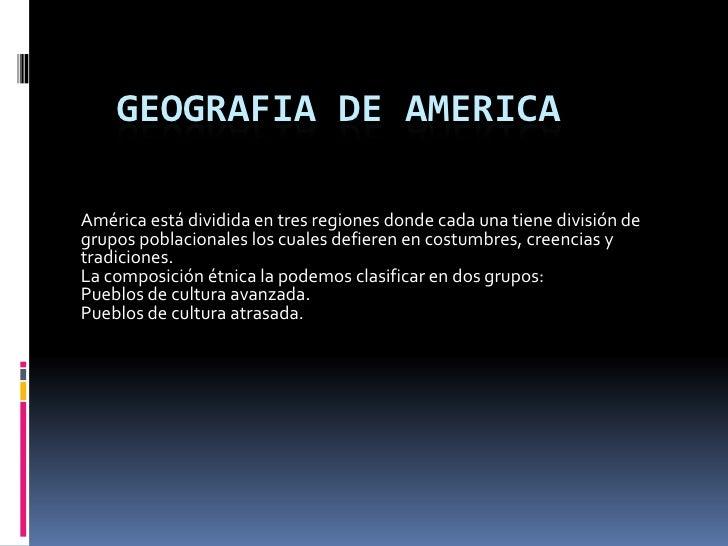 Geografia de America<br />América está dividida en tres regiones donde cada una tiene división de grupos poblacionales los...