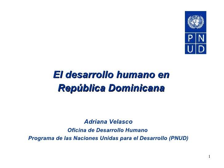 El desarrollo humano en República Dominicana Adriana Velasco Oficina de Desarrollo Humano  Programa de las Naciones Unidas...