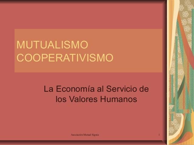 MUTUALISMO COOPERATIVISMO La Economía al Servicio de los Valores Humanos  Asociación Mutual Signia  1