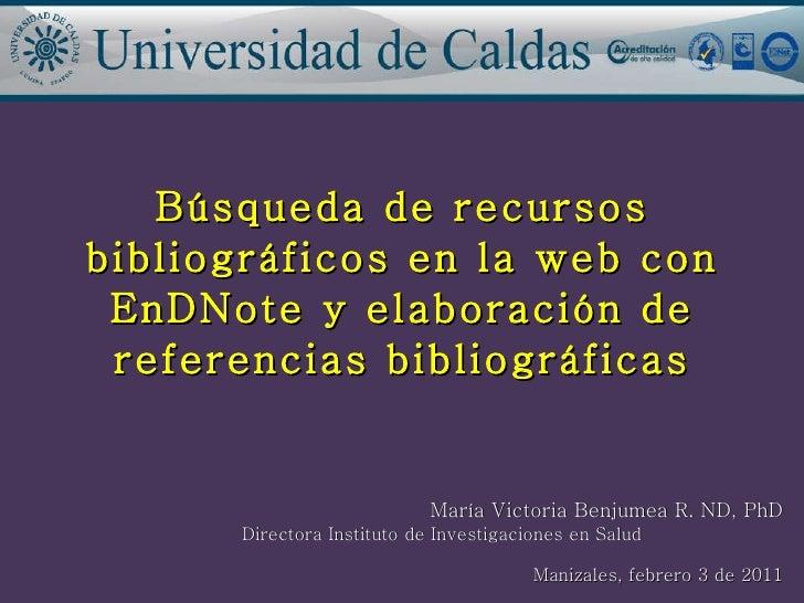 Búsqueda de recursos bibliográficos en la web con EnDNote y elaboración de referencias bibliográficas María Victoria Benju...