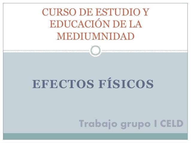CURSO DE ESTUDIO Y  EDUCACIÓN DE LA  MEDIUMNIDAD  EFECTOS FÍSICOS  Trabajo grupo I CELD
