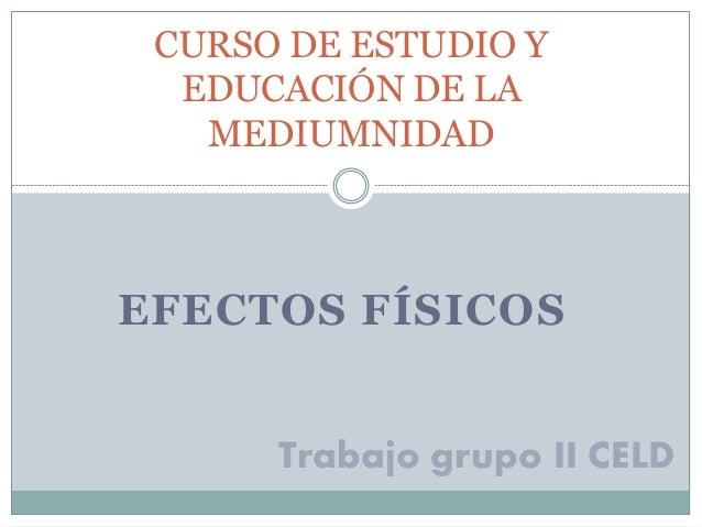 CURSO DE ESTUDIO Y  EDUCACIÓN DE LA  MEDIUMNIDAD  EFECTOS FÍSICOS  Trabajo grupo II CELD