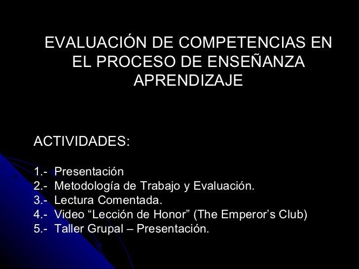 EVALUACIÓN DE COMPETENCIAS EN EL PROCESO DE ENSEÑANZA APRENDIZAJE ACTIVIDADES : 1.-  Presentación 2.-  Metodología de Trab...