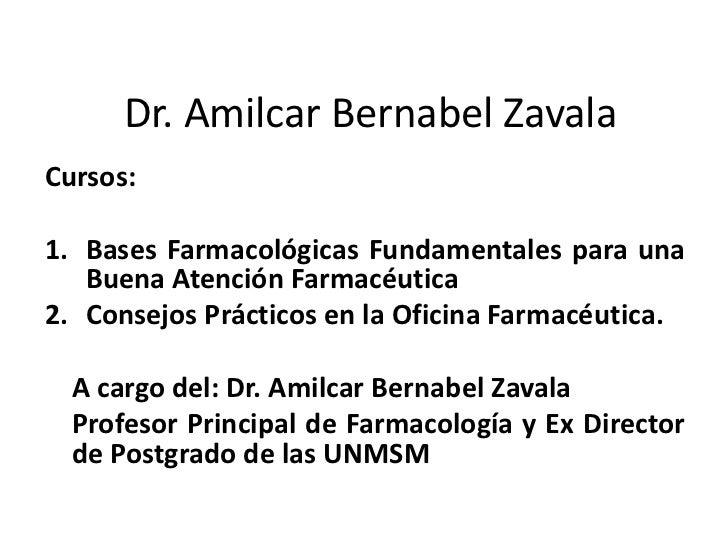 Dr. Amilcar Bernabel Zavala<br />Cursos:<br />Bases Farmacológicas Fundamentales para una Buena Atención Farmacéutica <br ...