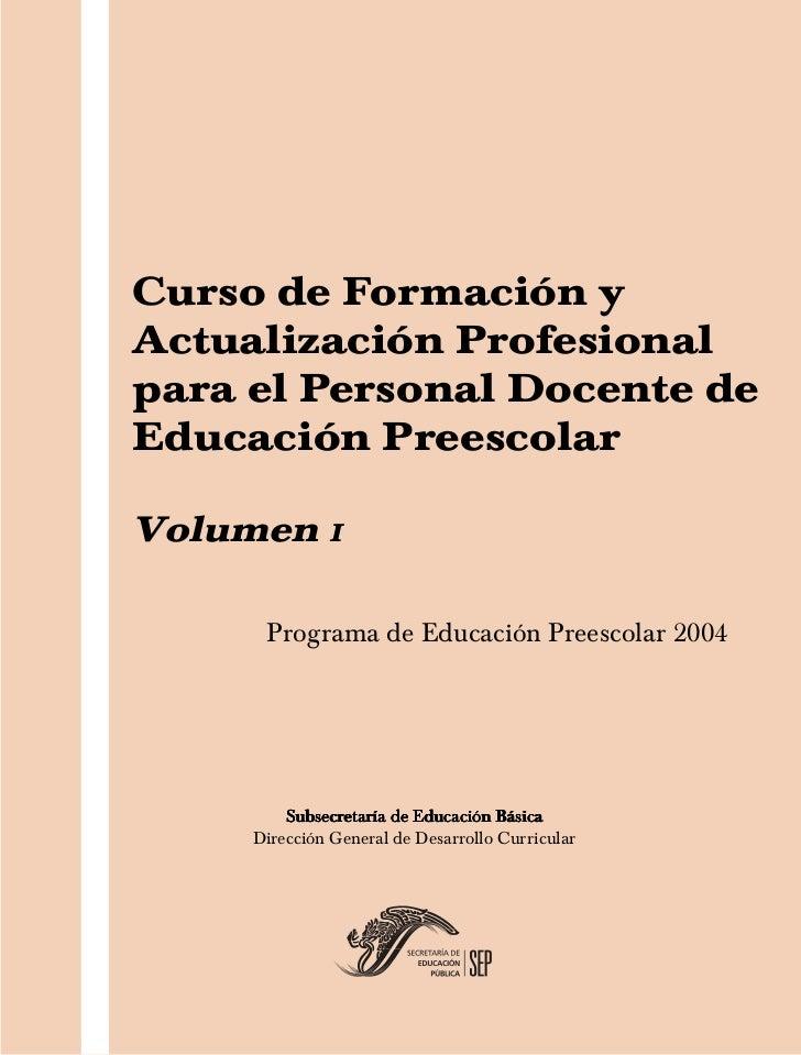 Curso de Formación yActualización Profesionalpara el Personal Docente deEducación PreescolarVolumen I      Programa de Edu...
