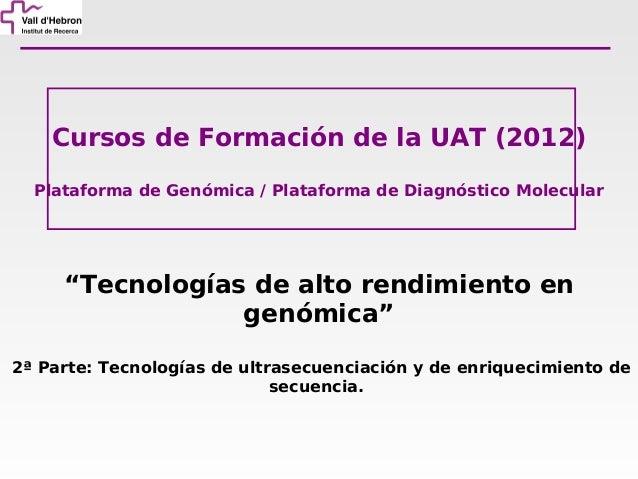 """Cursos de Formación de la UAT (2012)  Plataforma de Genómica / Plataforma de Diagnóstico Molecular     """"Tecnologías de alt..."""