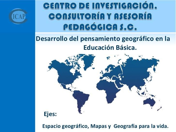 <ul><li> Desarrollo del pensamiento geográfico en la  Educación Básica.  </li></ul><ul><li>Ejes:  </li></ul><ul><li>Espac...
