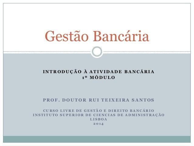 Curso de Gestão Bancária, I Módulo, Prof. Doutor Rui Teixeira Santos (ISCAD 2014)