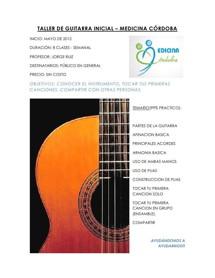 TALLER DE GUITARRA INICIAL – MEDICINA CÓRDOBAINICIO: MAYO DE 2012DURACIÓN: 8 CLASES - SEMANALPROFESOR: JORGE RUIZDESTINATA...