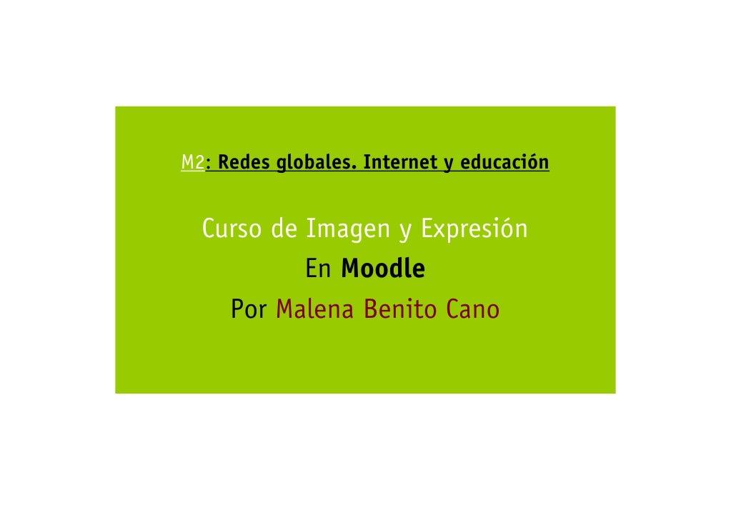 M2: Redes globales. Internet y educación     Curso de Imagen y Expresión            En Moodle     Por Malena Benito Cano