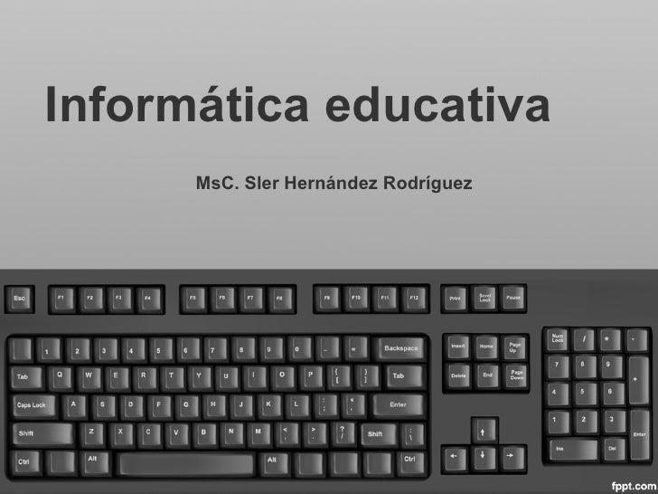 Informática educativa      MsC. Sler Hernández Rodríguez