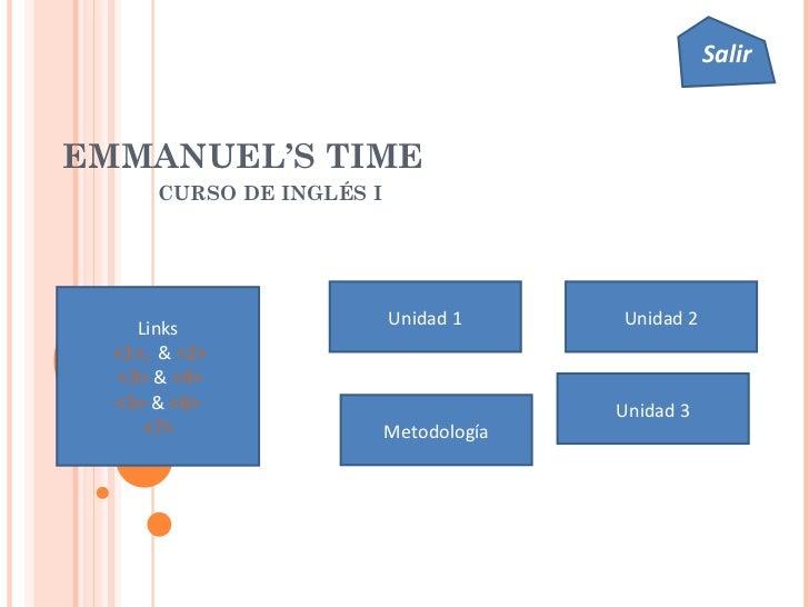 EMMANUEL'S TIME CURSO DE INGLÉS I Unidad 1 Unidad 2 Unidad 3 Links <1>,   &  <2> <3>  &  <4> <5>  &  <6> <7> Metodología S...