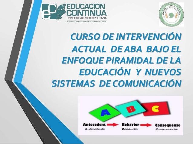 CURSO DE INTERVENCIÓN ACTUAL DE ABA BAJO EL ENFOQUE PIRAMIDAL DE LA EDUCACIÓN Y NUEVOS SISTEMAS DE COMUNICACIÓN