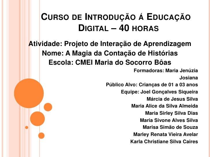 CURSO DE INTRODUÇÃO Á EDUCAÇÃO          DIGITAL – 40 HORASAtividade: Projeto de Interação de Aprendizagem    Nome: A Magia...