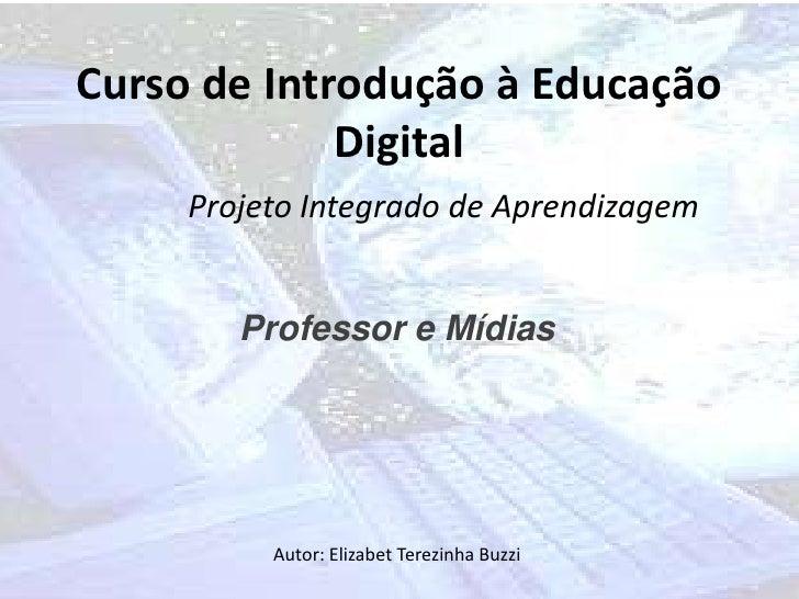 Curso de Introdução à Educação             Digital     Projeto Integrado de Aprendizagem        Professor e Mídias        ...