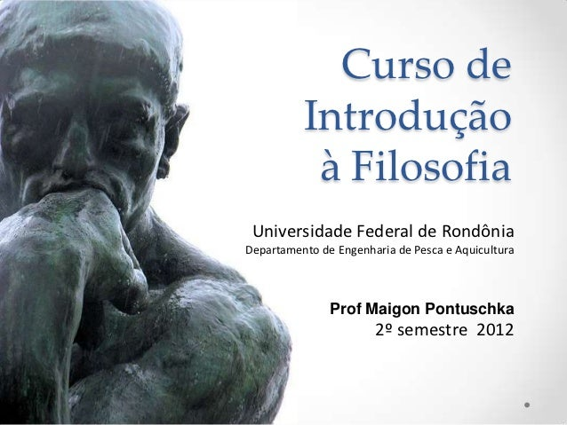 Curso de          Introdução           à Filosofia Universidade Federal de RondôniaDepartamento de Engenharia de Pesca e A...