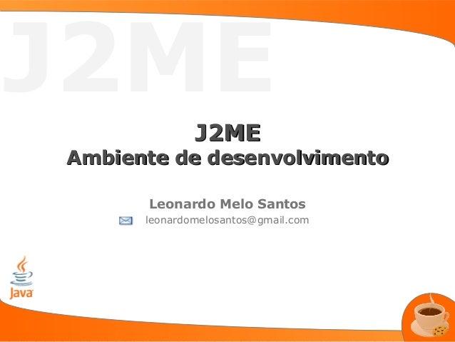 J2ME              J2MEAmbiente de desenvolvimento      Leonardo Melo Santos      leonardomelosantos@gmail.com