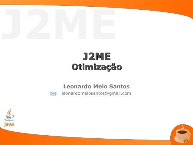 J2ME          J2ME     Otimização  Leonardo Melo Santos  leonardomelosantos@gmail.com