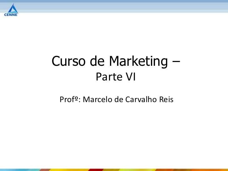 Curso de Marketing –          Parte VI Profº: Marcelo de Carvalho Reis