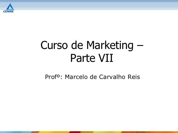 Curso de Marketing –      Parte VIIProfº: Marcelo de Carvalho Reis