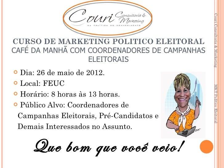 Couri Consultoria & Marketing                ELEIÇÕES 2012CURSO DE MARKETING POLÍTICO ELEITORALCAFÉ DA MANHÃ COM COORDENAD...
