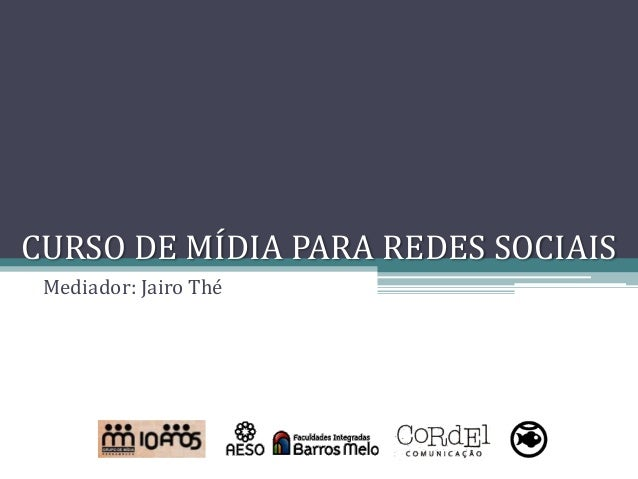 CURSO DE MÍDIA PARA REDES SOCIAIS Mediador: Jairo Thé