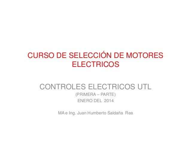CURSO DE SELECCIÓN DE MOTORES ELECTRICOS CONTROLES ELECTRICOS UTL (PRIMERA – PARTE) ENERO DEL 2014 MA e Ing. Juan Humberto...