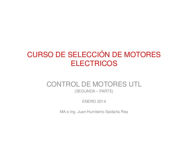 CURSO DE SELECCIÓN DE MOTORES ELECTRICOS CONTROL DE MOTORES UTL (SEGUNDA – PARTE) ENERO 2014 MA e Ing. Juan Humberto Salda...