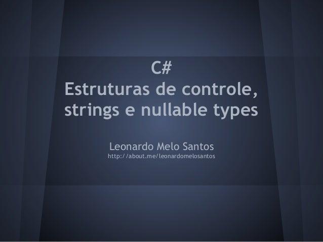 C#Estruturas de controle,strings e nullable types     Leonardo Melo Santos     http://about.me/leonardomelosantos
