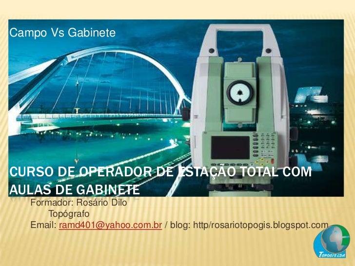 Campo Vs GabineteCURSO DE OPERADOR DE ESTAÇÃO TOTAL COMAULAS DE GABINETE   Formador: Rosário Dilo      Topógrafo   Email: ...