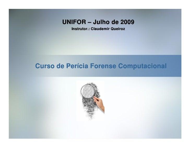 UNIFOR – Julho de 2009           Instrutor.: Claudemir Queiroz     Curso de Perícia Forense Computacional