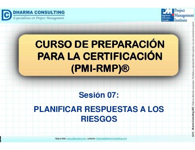 Sesión 07: PLANIFICAR RESPUESTAS A LOS RIESGOS Página Web: www.dharmacon.net , contacto: informes@dharma-consulting.com  ©...