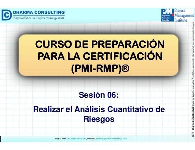 Sesión 06: Realizar el Análisis Cuantitativo de Riesgos Página Web: www.dharmacon.net , contacto: informes@dharma-consulti...