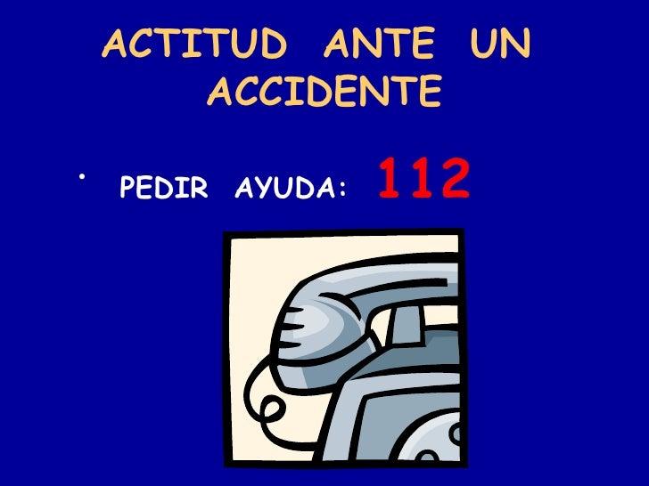 ACTITUD  ANTE  UN  ACCIDENTE <ul><li>PEDIR  AYUDA:  112 </li></ul>