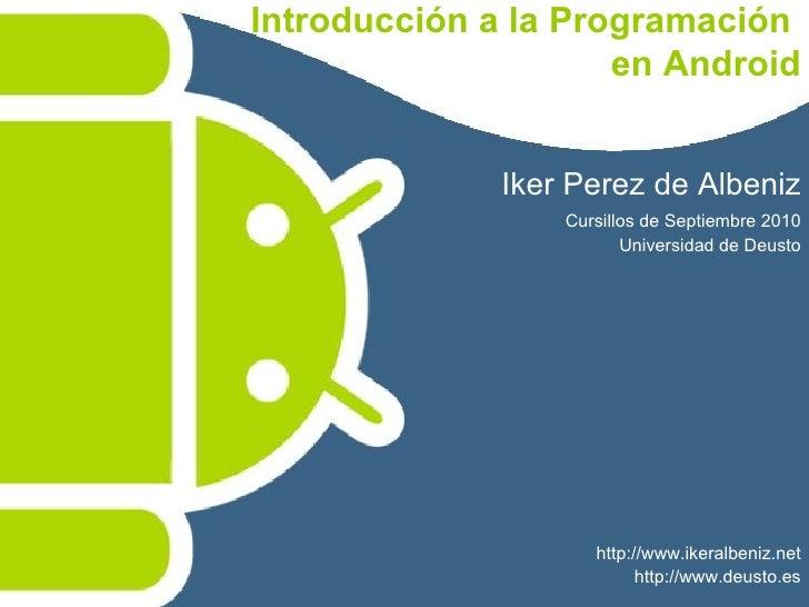 Introducción a la Programación  en Android Iker Perez de Albeniz Cursillos de Septiembre 2010 Universidad de Deusto http:/...