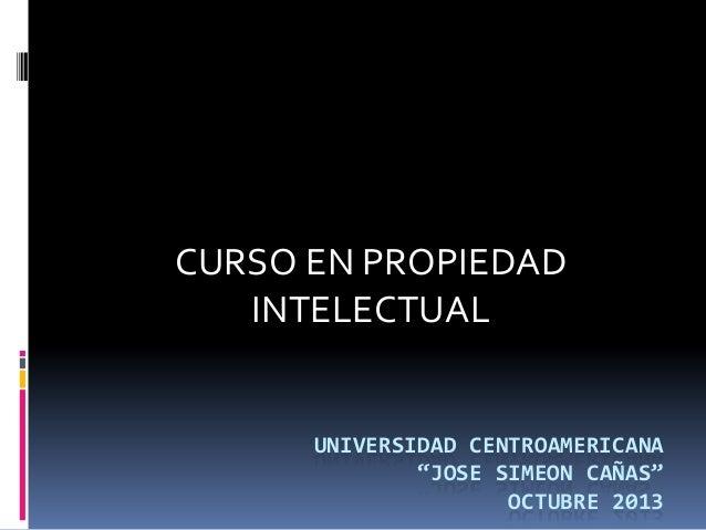 """CURSO EN PROPIEDAD INTELECTUAL  UNIVERSIDAD CENTROAMERICANA """"JOSE SIMEON CAÑAS"""" OCTUBRE 2013"""
