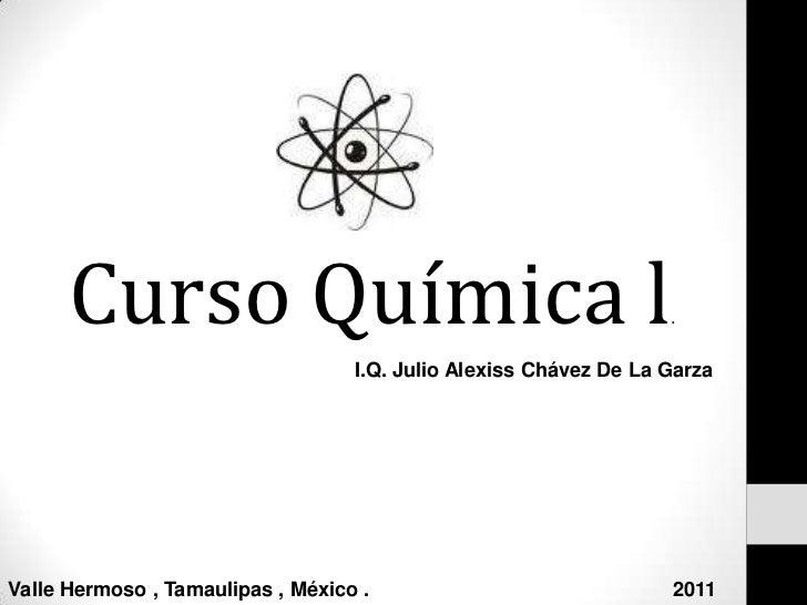 Curso Química l.<br />I.Q. Julio Alexiss Chávez De La Garza<br />Valle Hermoso , Tamaulipas , México .                    ...