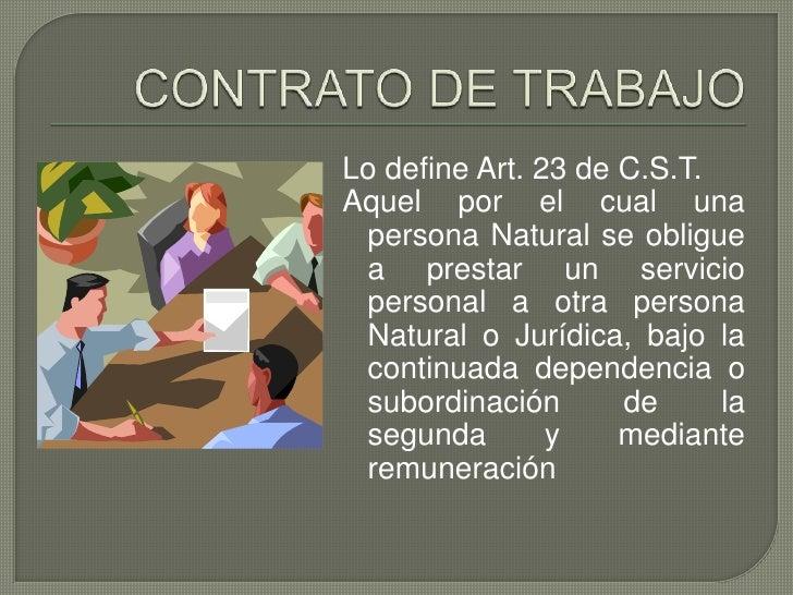 CONTRATO DE TRABAJO<br />Lo define Art. 23 de C.S.T.<br />Aquel por el cual una persona Natural se obligue a prestar un se...
