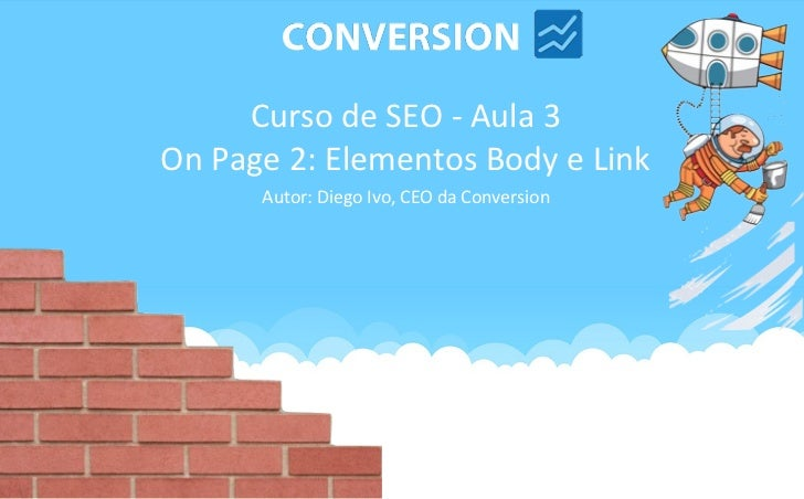 Curso de SEO - Aula 3On Page 2: Elementos Body e Link      Autor: Diego Ivo, CEO da Conversion