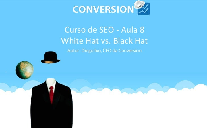 Curso de SEO - Aula 8White Hat vs. Black Hat Autor: Diego Ivo, CEO da Conversion