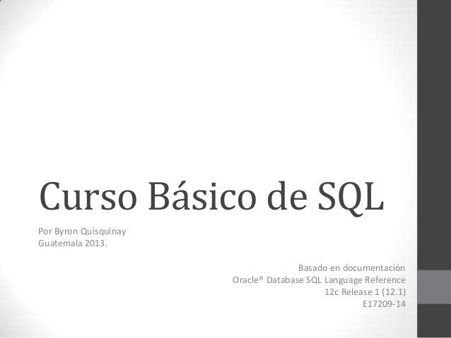 Curso Básico de SQL Por Byron Quisquinay Guatemala 2013.  Basado en documentación Oracle® Database SQL Language Reference ...