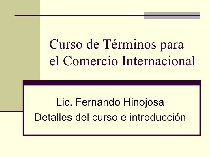 Curso de Términos para el Comercio Internacional Lic. Fernando Hinojosa Detalles del curso e introducción