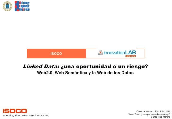iSOCO   Linked Data: ¿una oportunidad o un riesgo?     Web2.0, Web Semántica y la Web de los Datos                        ...