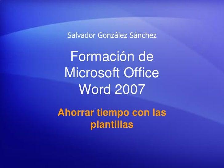 Salvador González Sánchez     Formación de  Microsoft Office    Word 2007 Ahorrar tiempo con las       plantillas