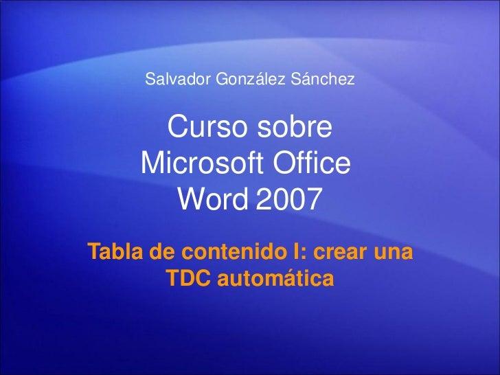 Salvador González Sánchez         Curso sobre      Microsoft Office        Word 2007 Tabla de contenido I: crear una      ...