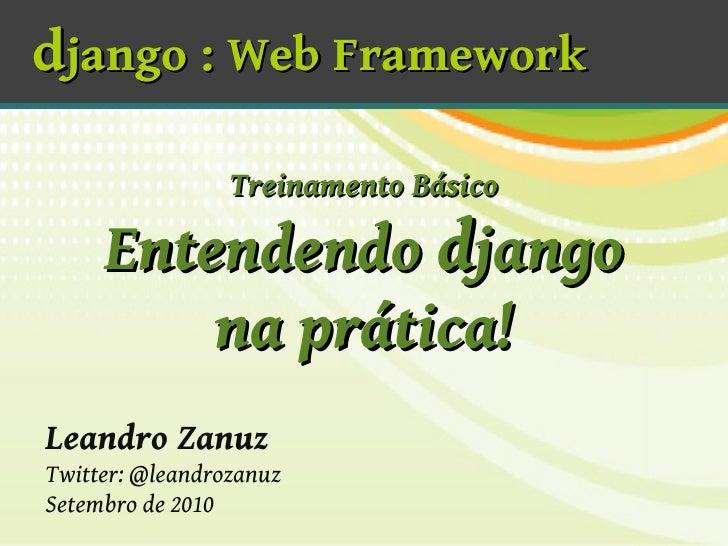 django : Web Framework                   Treinamento Básico       Entendendo django          na prática! Leandro Zanuz Twi...