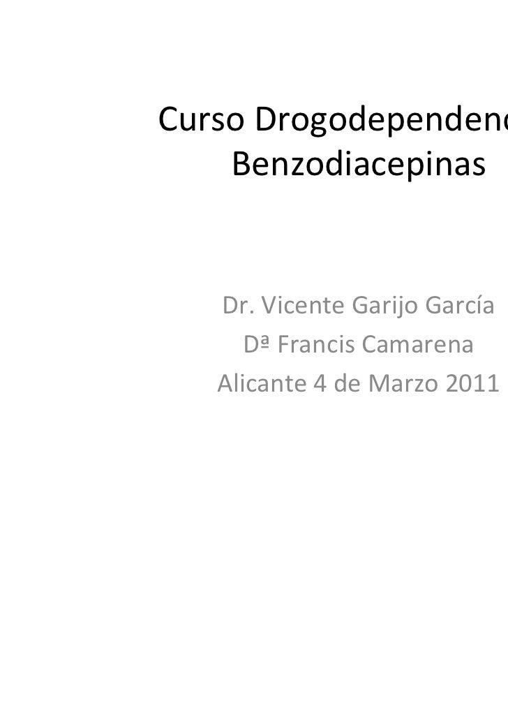 Curso Drogodependencias    Benzodiacepinas   Dr. Vicente Garijo García      Dª Francis Camarena   Alicante 4 de Marzo 2011